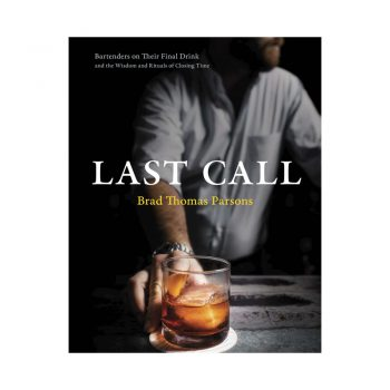 Last Call: Bartenders on Their Final Drink and the Wisdom and Rituals of Closing Time cocktail book